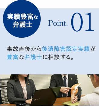 実績豊富な弁護士 Point.01 事故直後から後遺障害認定実績が豊富な弁護士に相談する。